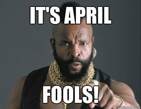 It's April, Fools!